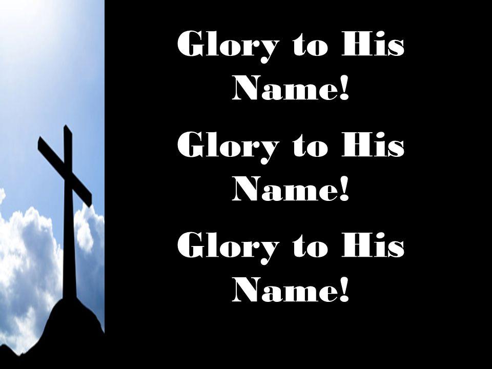 Glory to His Name!