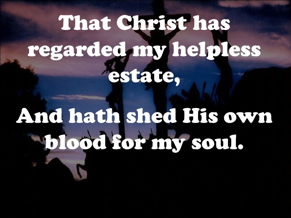 That Christ has regarded my helpless estate,