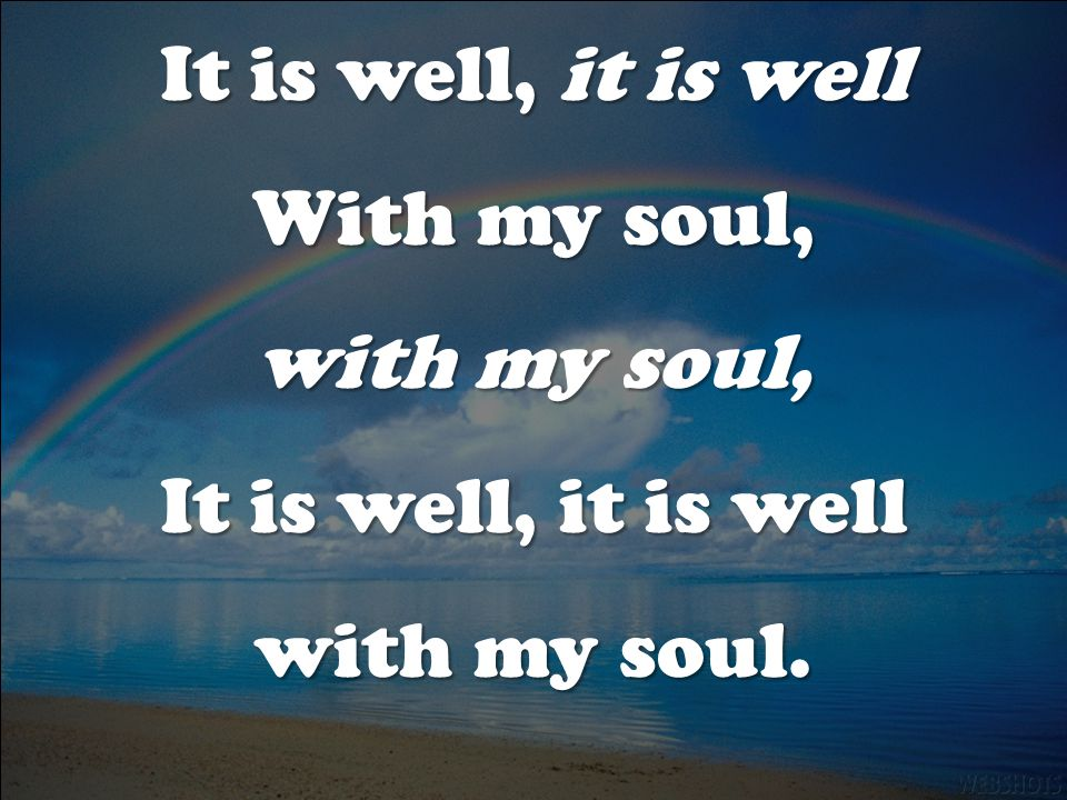 It is well, it is well With my soul, with my soul, with my soul.