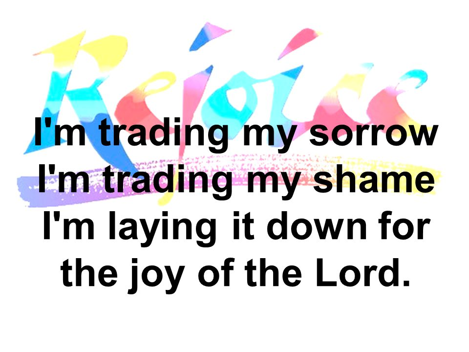 I m trading my sorrow I m trading my shame I m laying it down for the joy of the Lord.