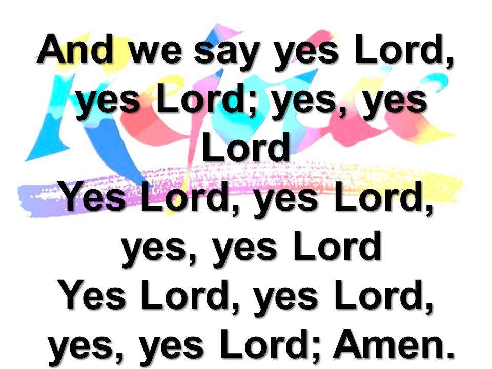 And we say yes Lord, yes Lord; yes, yes Lord Yes Lord, yes Lord, yes, yes Lord yes, yes Lord; Amen.