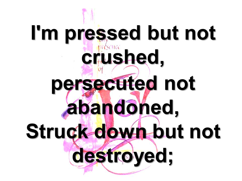 I m pressed but not crushed,