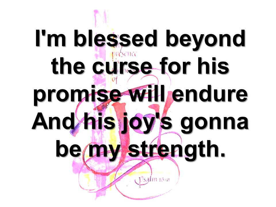 I m blessed beyond the curse for his promise will endure And his joy s gonna be my strength.