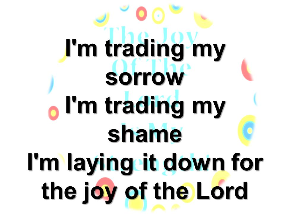 I m trading my sorrow I m trading my shame I m laying it down for the joy of the Lord