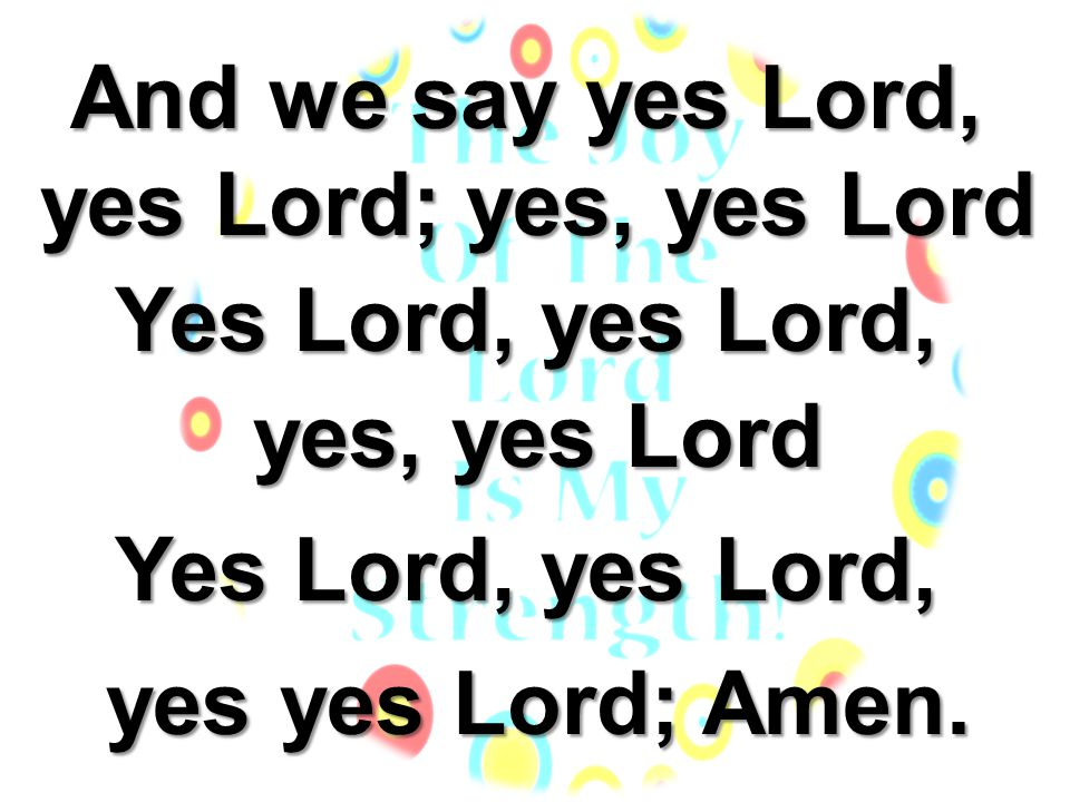 And we say yes Lord, yes Lord; yes, yes Lord Yes Lord, yes Lord, yes, yes Lord yes yes Lord; Amen.
