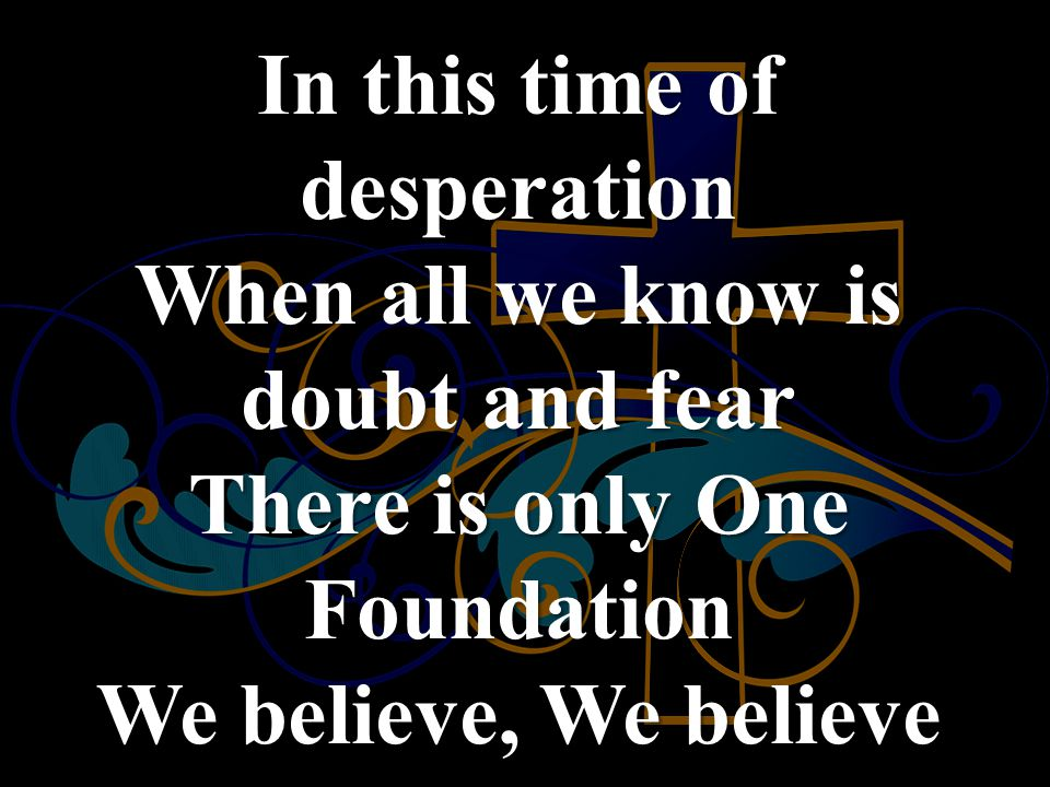 In this time of desperation When all we know is doubt and fear There is only One Foundation We believe, We believe