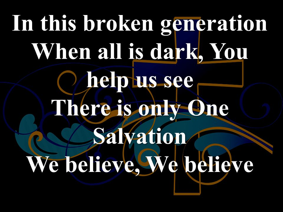 In this broken generation When all is dark, You help us see There is only One Salvation We believe, We believe