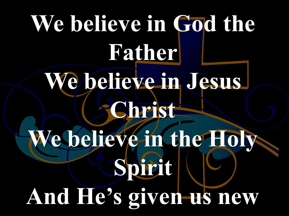 We believe in God the Father We believe in Jesus Christ We believe in the Holy Spirit And He's given us new life