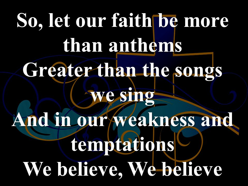 So, let our faith be more than anthems Greater than the songs we sing And in our weakness and temptations We believe, We believe