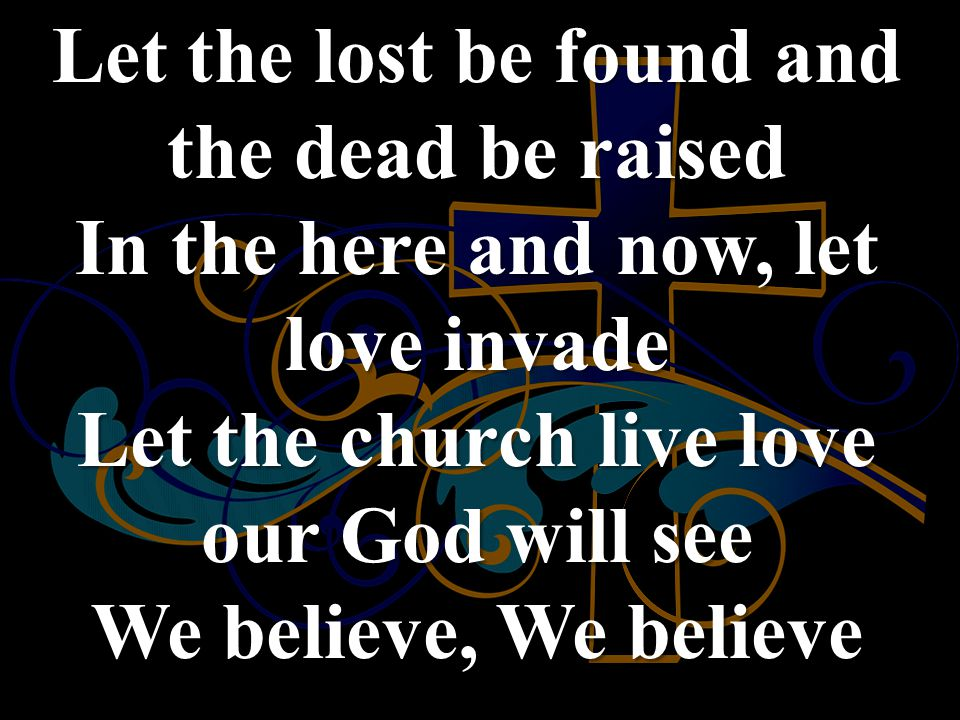 Let the lost be found and the dead be raised In the here and now, let love invade Let the church live love our God will see We believe, We believe