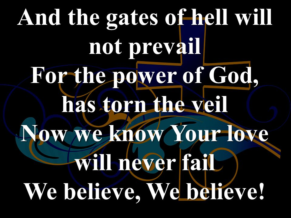 And the gates of hell will not prevail For the power of God, has torn the veil Now we know Your love will never fail We believe, We believe!