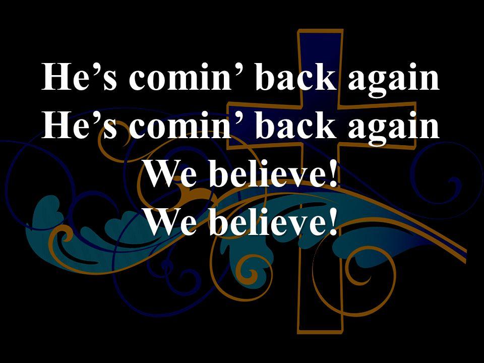 He's comin' back again He's comin' back again We believe! We believe!