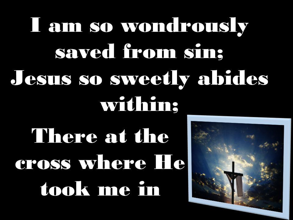 I am so wondrously saved from sin; Jesus so sweetly abides within;