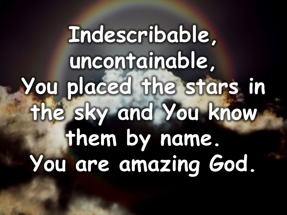 Indescribable, uncontainable, You placed the stars in the sky and You know them by name.