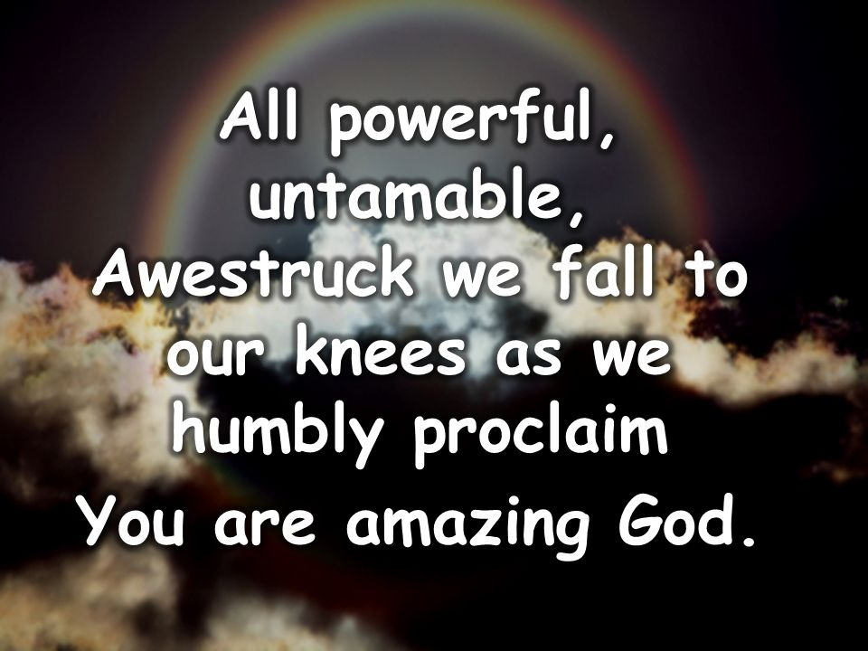All powerful, untamable, Awestruck we fall to our knees as we humbly proclaim