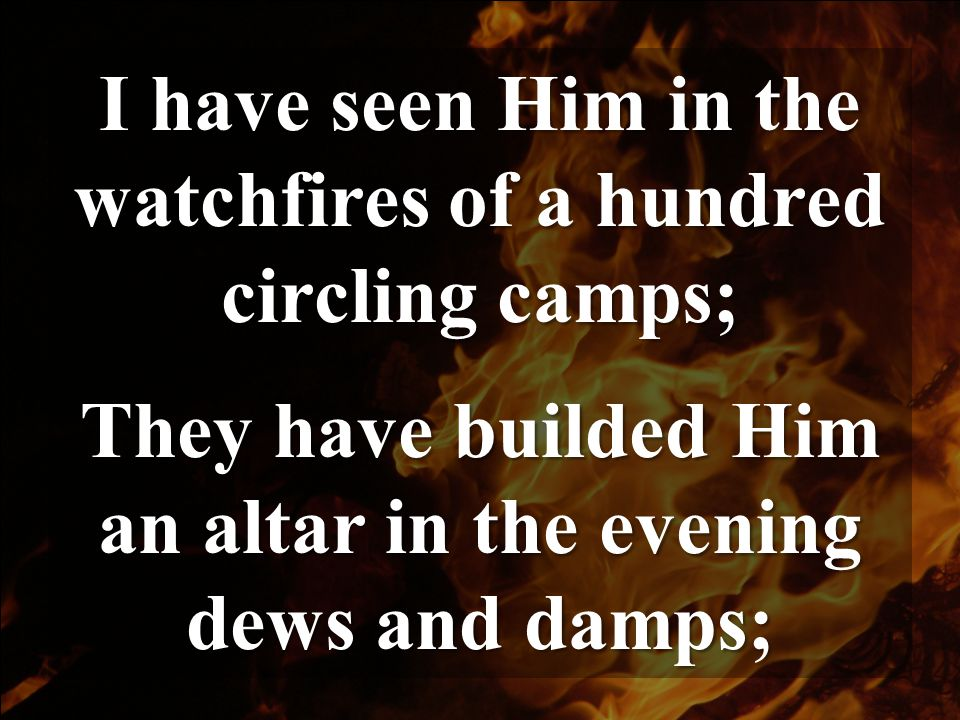 I have seen Him in the watchfires of a hundred circling camps;