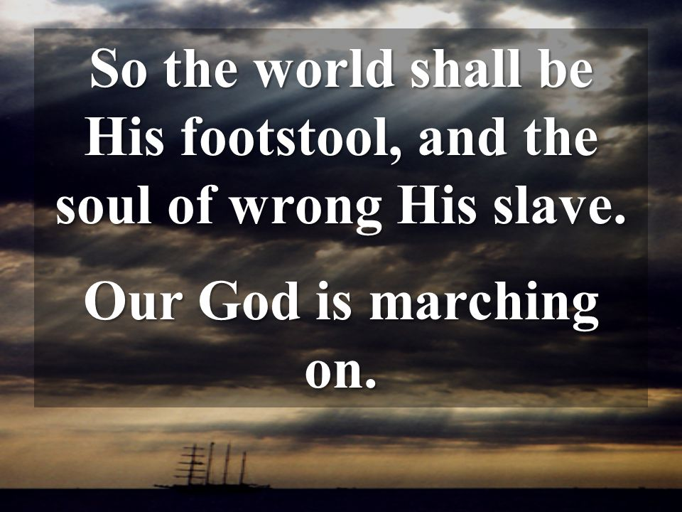 So the world shall be His footstool, and the soul of wrong His slave.