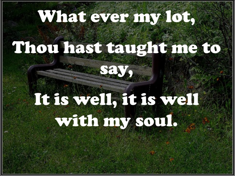 Thou hast taught me to say, It is well, it is well with my soul.