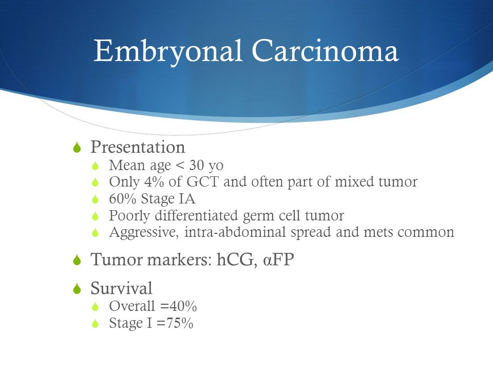 Embryonal Carcinoma Presentation Tumor markers: hCG, αFP Survival