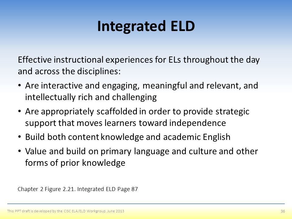 Integrated ELD Effective instructional experiences for ELs throughout the day and across the disciplines: