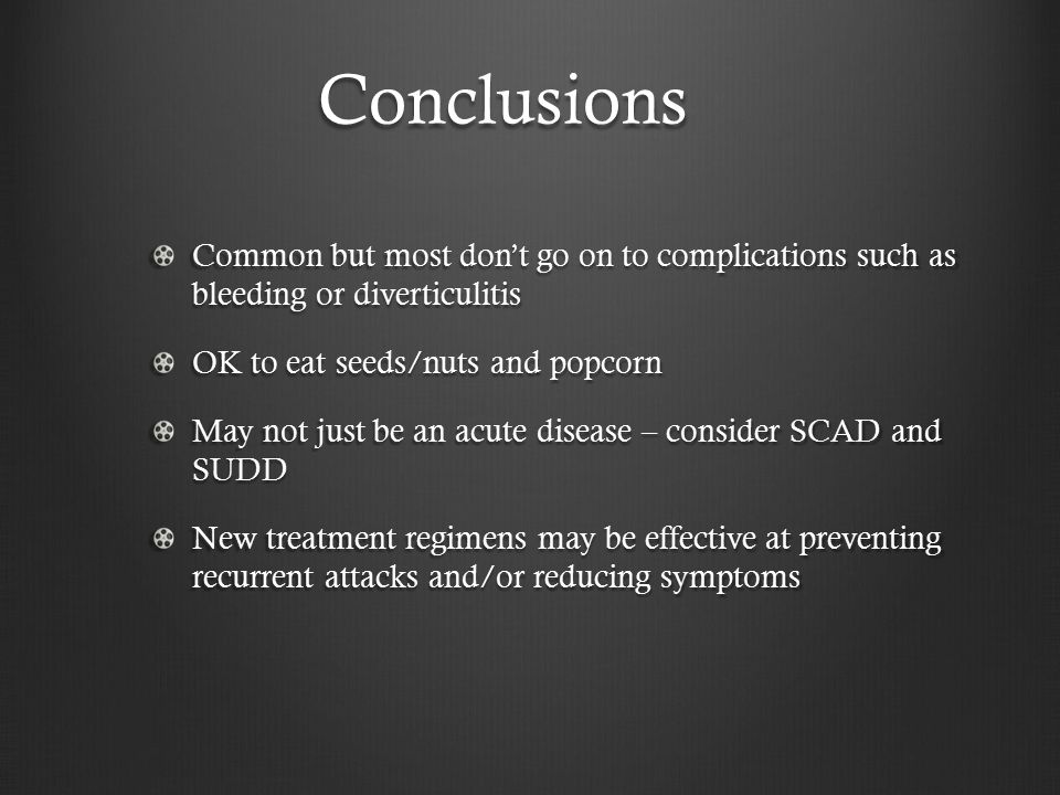 Conclusions Common but most don't go on to complications such as bleeding or diverticulitis. OK to eat seeds/nuts and popcorn.
