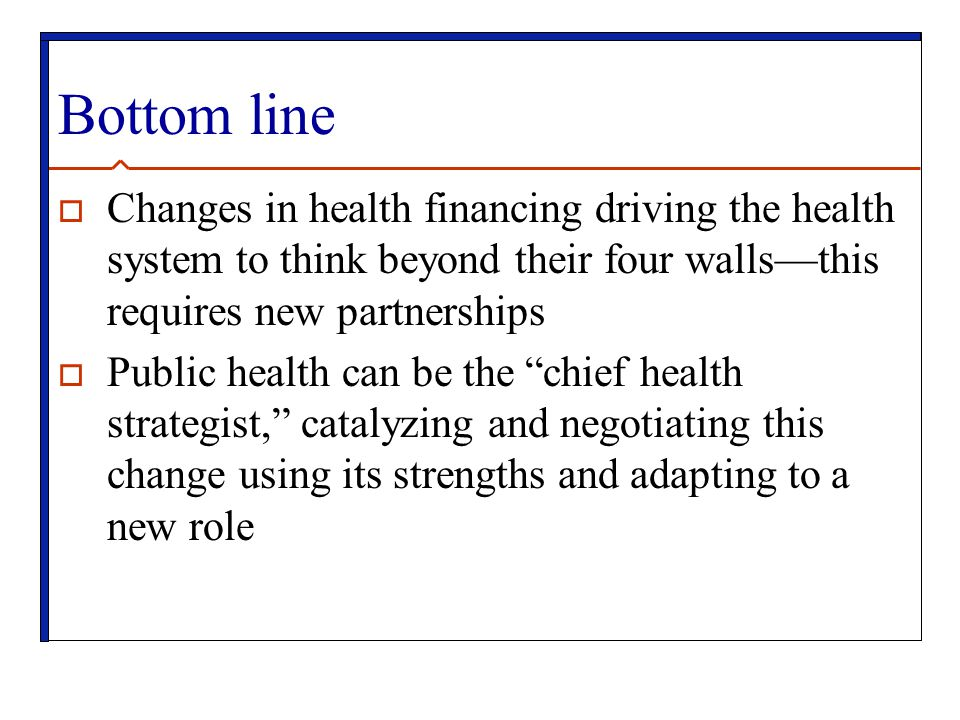 Bottom line Changes in health financing driving the health system to think beyond their four walls—this requires new partnerships.