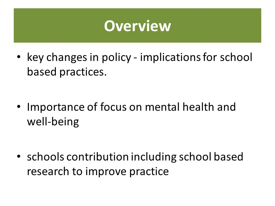 Overview key changes in policy - implications for school based practices. Importance of focus on mental health and well-being.