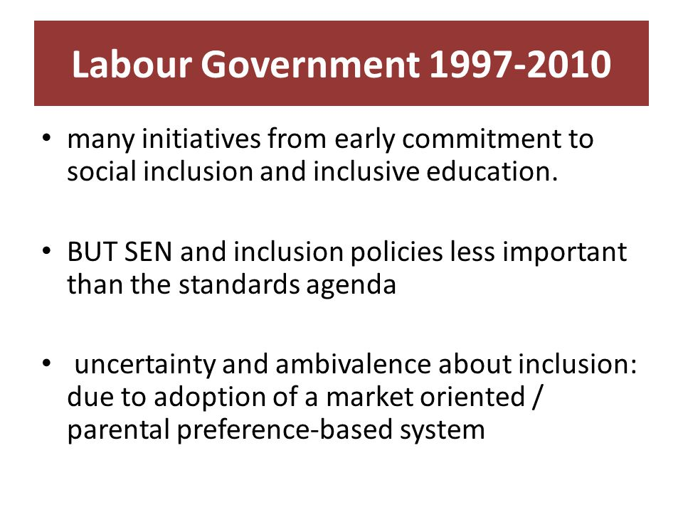 Labour Government 1997-2010 many initiatives from early commitment to social inclusion and inclusive education.