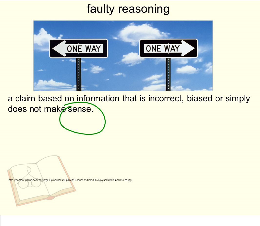 faulty reasoning a claim based on information that is incorrect, biased or simply does not make sense.