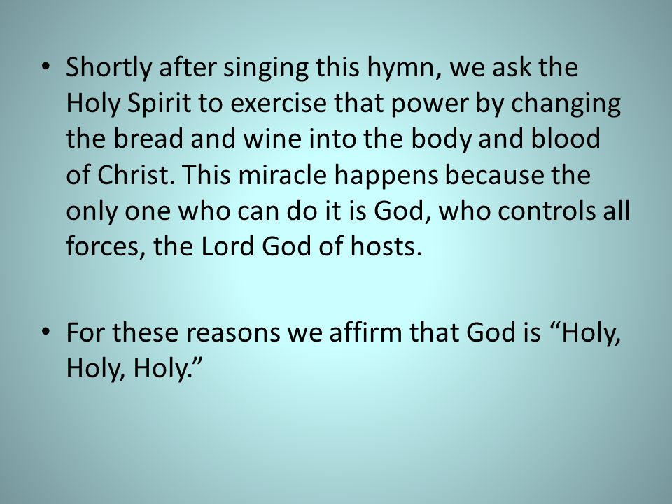 Shortly after singing this hymn, we ask the Holy Spirit to exercise that power by changing the bread and wine into the body and blood of Christ. This miracle happens because the only one who can do it is God, who controls all forces, the Lord God of hosts.