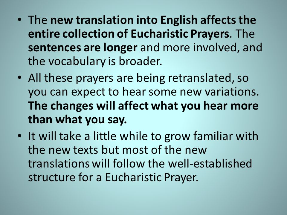 The new translation into English affects the entire collection of Eucharistic Prayers. The sentences are longer and more involved, and the vocabulary is broader.