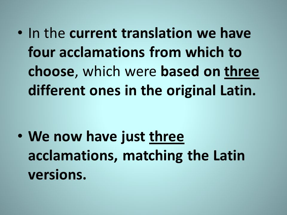 In the current translation we have four acclamations from which to choose, which were based on three different ones in the original Latin.