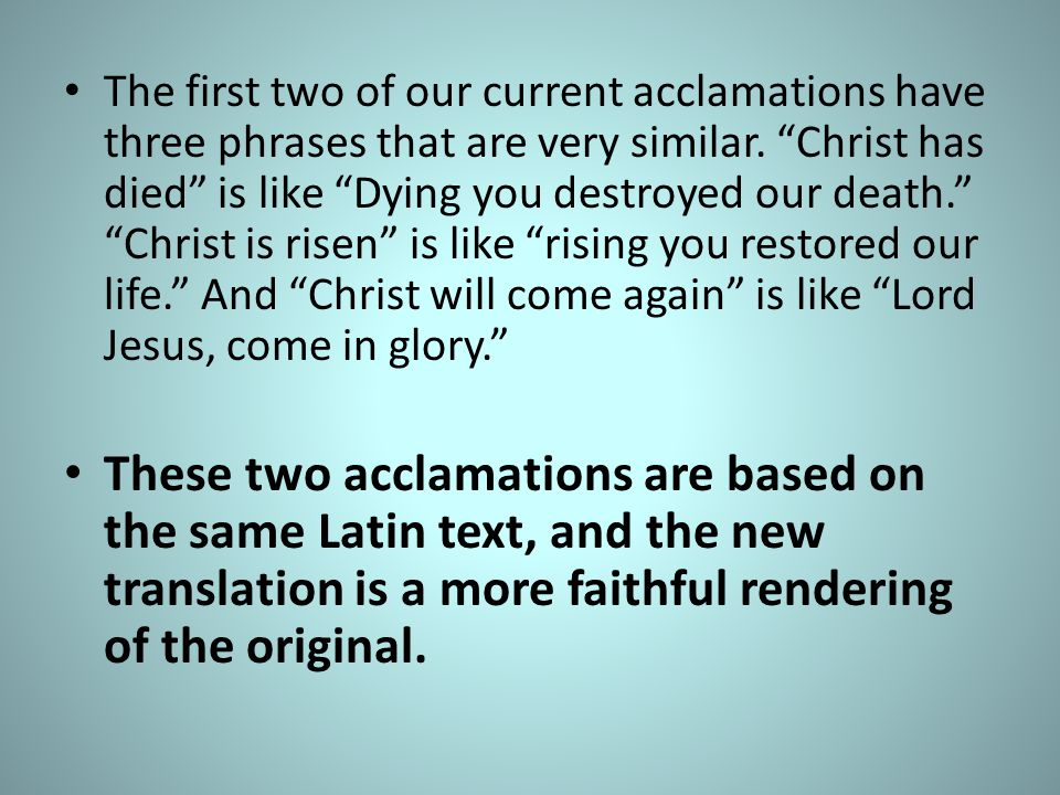 The first two of our current acclamations have three phrases that are very similar. Christ has died is like Dying you destroyed our death. Christ is risen is like rising you restored our life. And Christ will come again is like Lord Jesus, come in glory.