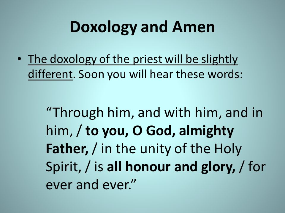 Doxology and Amen The doxology of the priest will be slightly different. Soon you will hear these words: