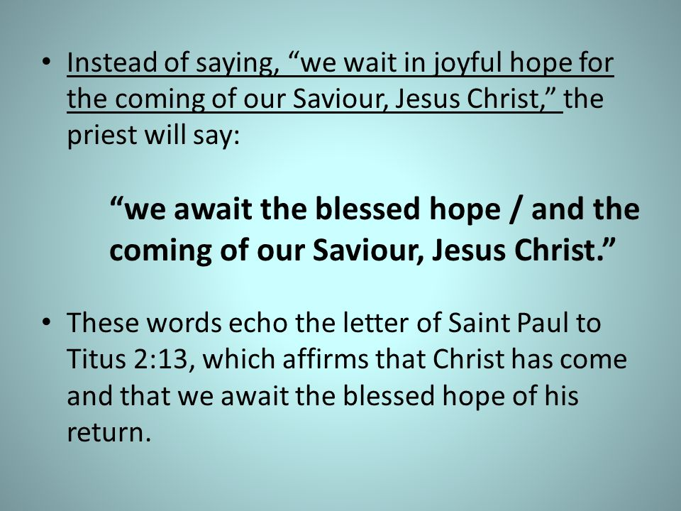 Instead of saying, we wait in joyful hope for the coming of our Saviour, Jesus Christ, the priest will say: