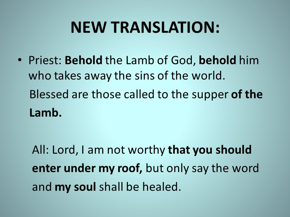 NEW TRANSLATION: Priest: Behold the Lamb of God, behold him who takes away the sins of the world. Blessed are those called to the supper of the.