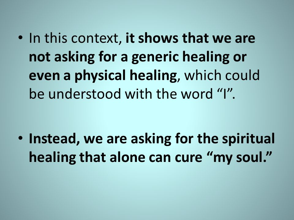 In this context, it shows that we are not asking for a generic healing or even a physical healing, which could be understood with the word I .