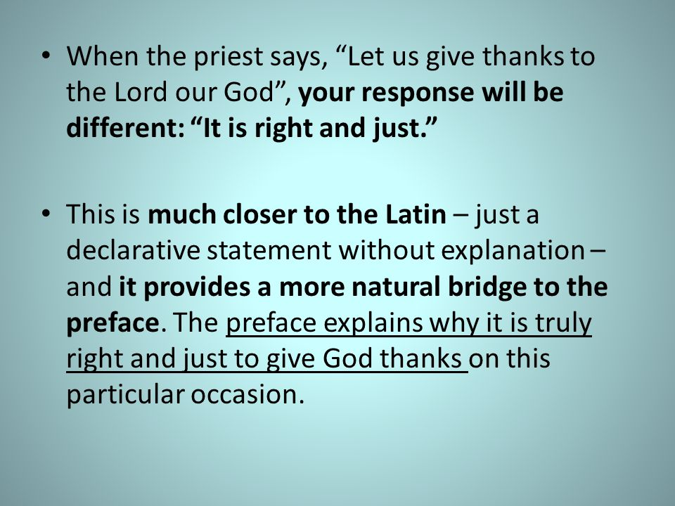 When the priest says, Let us give thanks to the Lord our God , your response will be different: It is right and just.