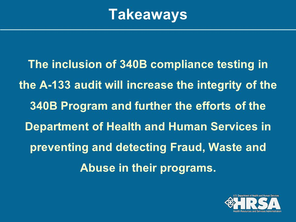 Takeaways The inclusion of 340B compliance testing in the A-133 audit will increase the integrity of the 340B Program and further the efforts of the Department of Health and Human Services in preventing and detecting Fraud, Waste and Abuse in their programs.