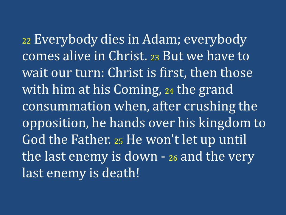 22 Everybody dies in Adam; everybody comes alive in Christ