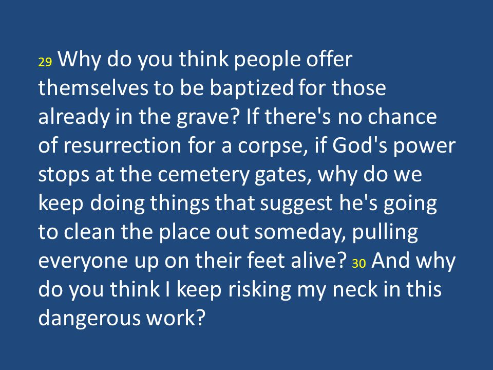 29 Why do you think people offer themselves to be baptized for those already in the grave.