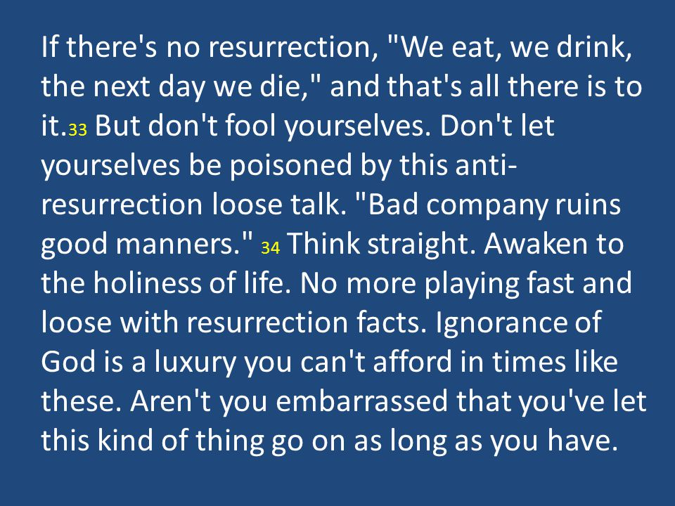If there s no resurrection, We eat, we drink, the next day we die, and that s all there is to it.33 But don t fool yourselves.
