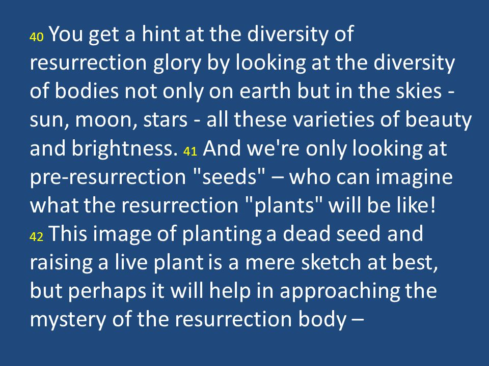 40 You get a hint at the diversity of resurrection glory by looking at the diversity of bodies not only on earth but in the skies - sun, moon, stars - all these varieties of beauty and brightness. 41 And we re only looking at pre-resurrection seeds – who can imagine what the resurrection plants will be like!