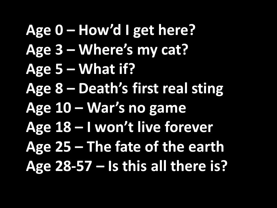 Age 0 – How'd I get here Age 3 – Where's my cat Age 5 – What if Age 8 – Death's first real sting.
