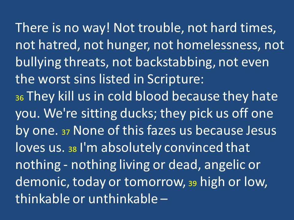 There is no way! Not trouble, not hard times, not hatred, not hunger, not homelessness, not bullying threats, not backstabbing, not even the worst sins listed in Scripture: