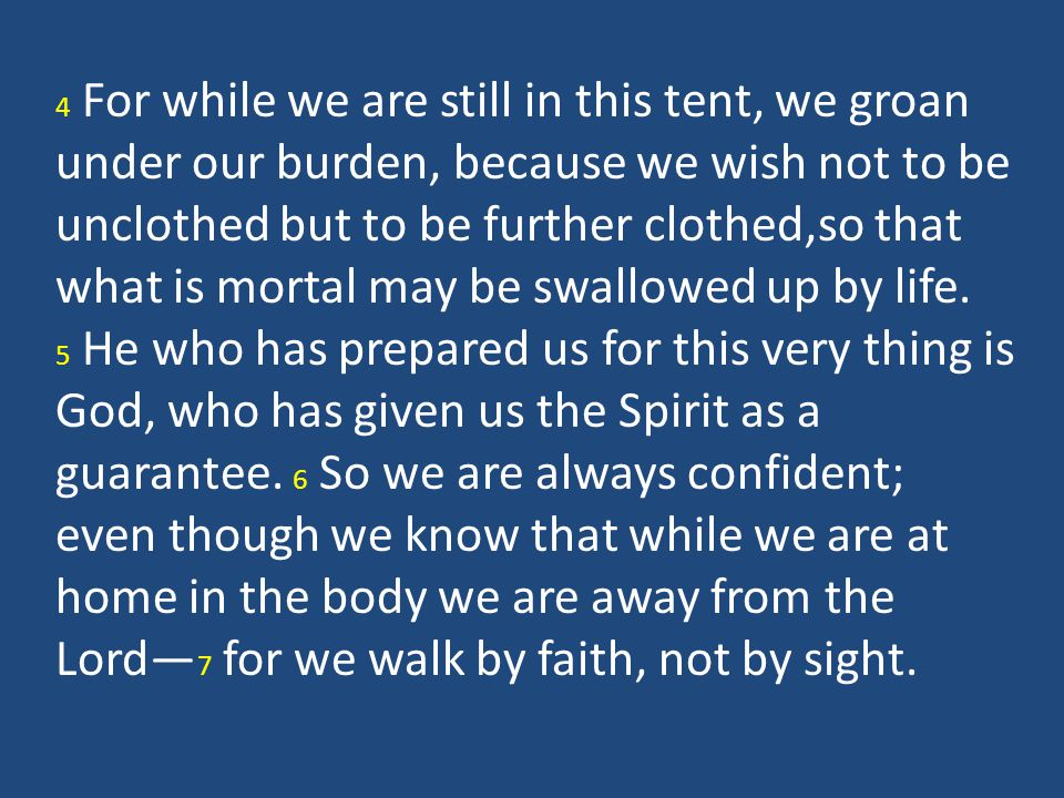 4 For while we are still in this tent, we groan under our burden, because we wish not to be unclothed but to be further clothed,so that what is mortal may be swallowed up by life.