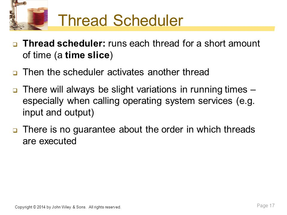 Thread Scheduler Thread scheduler: runs each thread for a short amount of time (a time slice) Then the scheduler activates another thread.