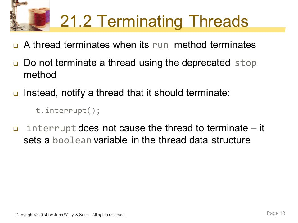 21.2 Terminating Threads A thread terminates when its run method terminates. Do not terminate a thread using the deprecated stop method.
