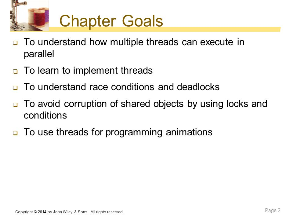 Chapter Goals To understand how multiple threads can execute in parallel. To learn to implement threads.