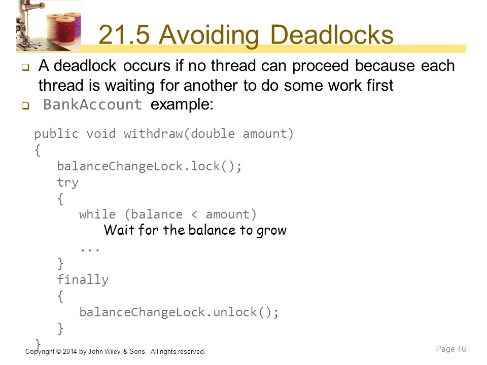 21.5 Avoiding Deadlocks A deadlock occurs if no thread can proceed because each thread is waiting for another to do some work first.